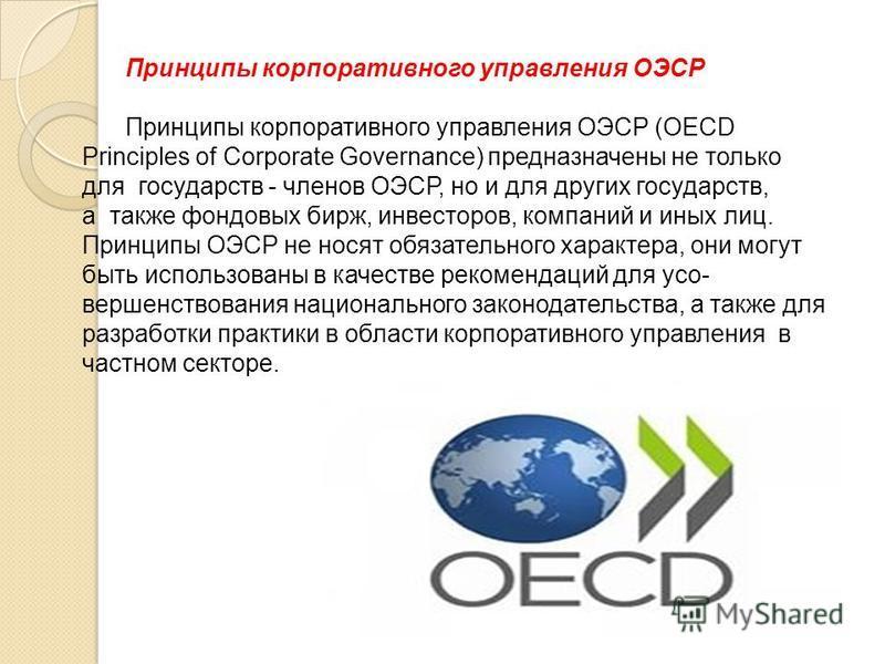 Принципы корпоративного управления ОЭСР Принципы корпоративного управления ОЭСР (OECD Principles of Corporate Governance) предназначены не только для государств - членов ОЭСР, но и для других государств, а также фондовых бирж, инвесторов, компаний и