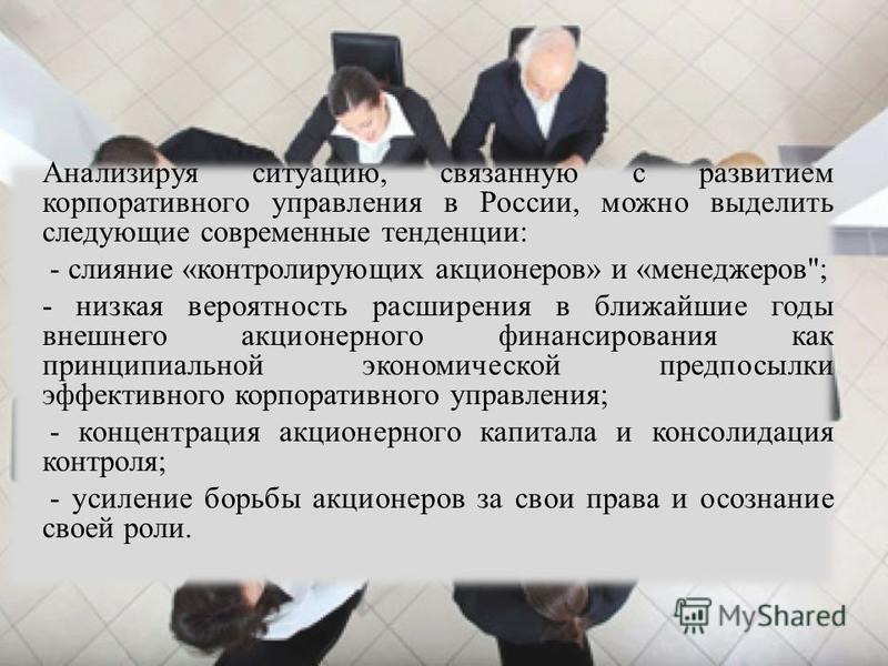 Анализируя ситуацию, связанную с развитием корпоративного управления в России, можно выделить следующие современные тенденции: - слияние «контролирующих акционеров» и «менеджеров