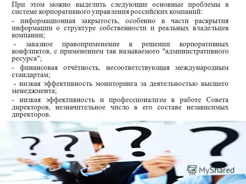 При этом можно выделить следующие основные проблемы в системе корпоративного управления российских компаний: - информационная закрытость, особенно в части раскрытия информации о структуре собственности и реальных владельцев компании; - заказное право