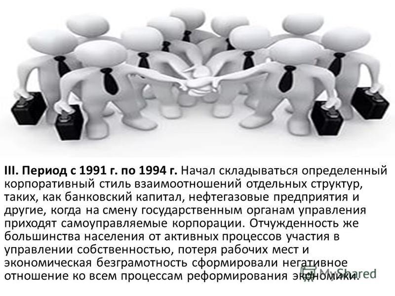 III. Период с 1991 г. по 1994 г. Начал складываться определенный корпоративный стиль взаимоотношений отдельных структур, таких, как банковский капитал, нефтегазовые предприятия и другие, когда на смену государственным органам управления приходят само
