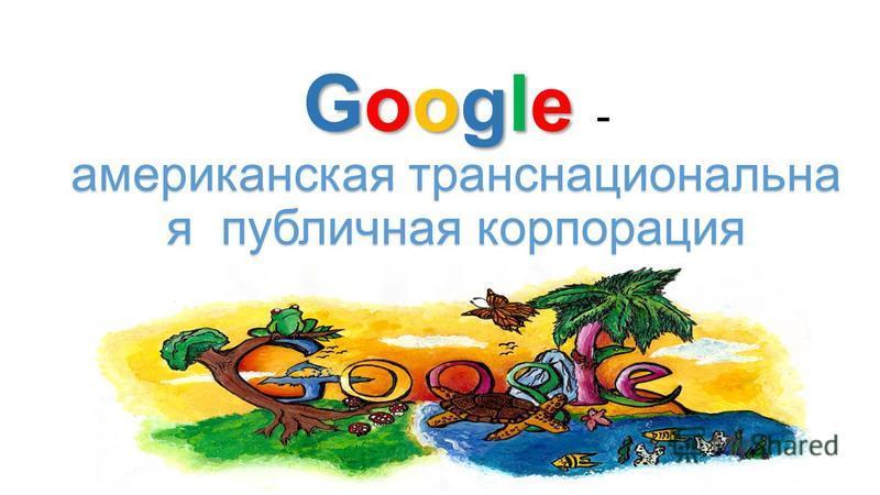 Google американская транснациональна я публичная корпорация Google - американская транснациональна я публичная корпорация