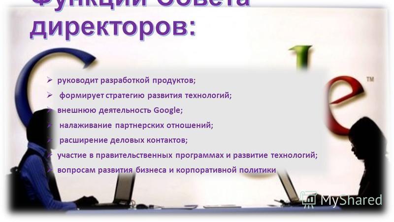 руководит разработкой продуктов; формирует стратегию развития технологий; внешнюю деятельность Google; налаживание партнерских отношений; расширение деловых контактов; участие в правительственных программах и развитие технологий; вопросам развития би