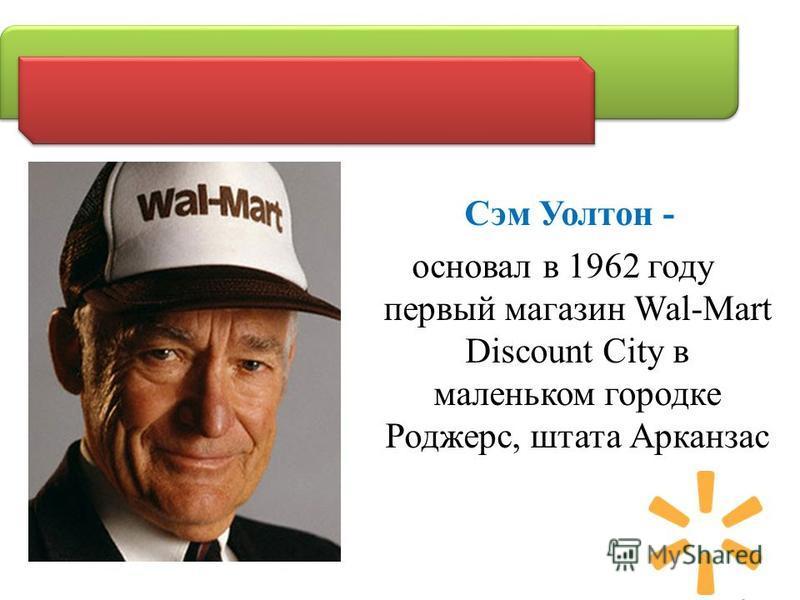 Сэм Уолтон - основал в 1962 году первый магазин Wal-Mart Discount City в маленьком городке Роджерс, штата Арканзас