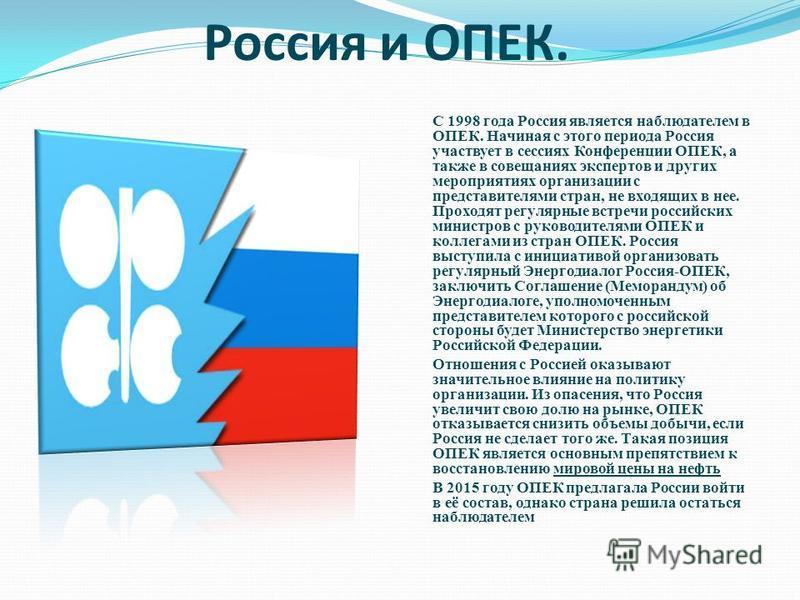 Россия и ОПЕК. С 1998 года Россия является наблюдателем в ОПЕК. Начиная с этого периода Россия участвует в сессиях Конференции ОПЕК, а также в совещаниях экспертов и других мероприятиях организации с представителями стран, не входящих в нее. Проходят