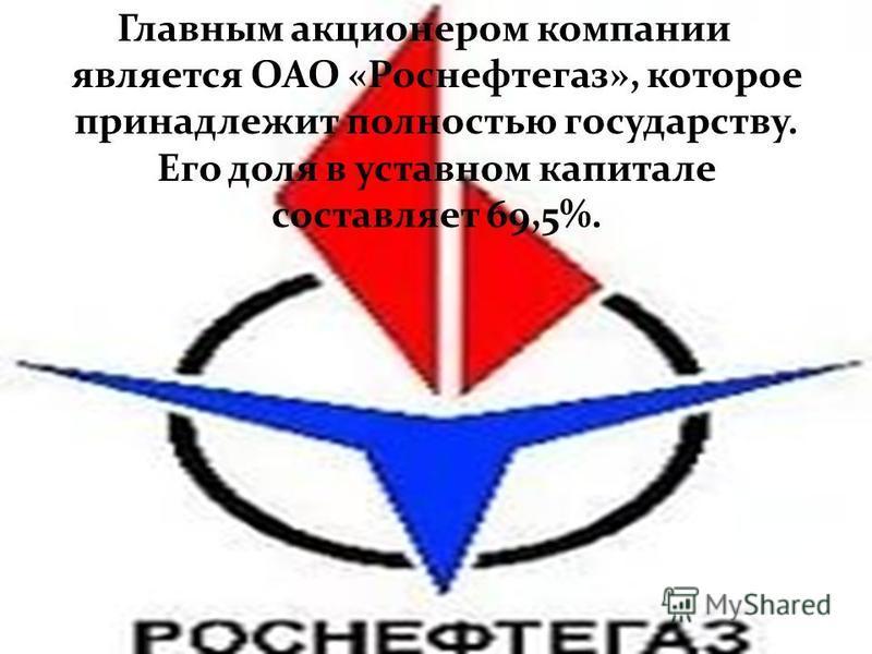 Главным акционером компании является ОАО «Роснефтегаз», которое принадлежит полностью государству. Его доля в уставном капитале составляет 69,5%.