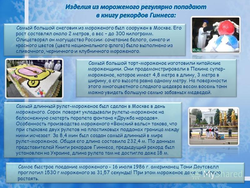 Самый большой снеговик из мороженого был сооружен в Москве. Его рост составлял около 2 метров, а вес – до 300 килограмм. Олицетворял он могущество России: сочетание белого, синего и красного цветов (цвета национального флага) было выполнено из сливоч