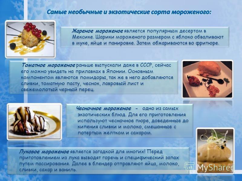 Томатное мороженое раньше выпускали даже в СССР, сейчас его можно увидеть на прилавках в Японии. Основным компонентом являются помидоры, так же в него добавляются сливки, томатную пасту, чеснок, лавровый лист и свежемолотый черный перец. Жареное моро