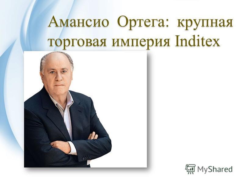 Амансио Ортега: крупная торговая империя Inditex