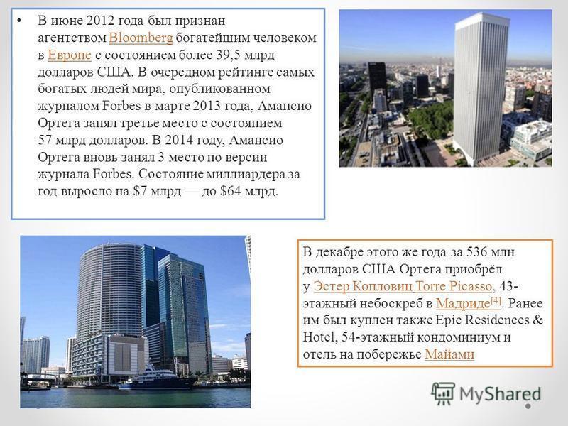 В июне 2012 года был признан агентством Bloomberg богатейшим человеком в Европе с состоянием более 39,5 млрд долларов США. В очередном рейтинге самых богатых людей мира, опубликованном журналом Forbes в марте 2013 года, Амансио Ортега занял третье ме