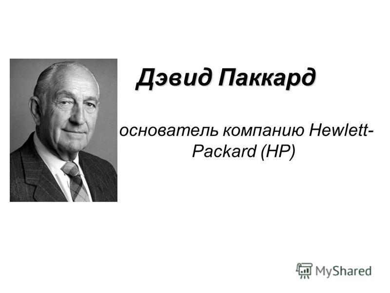 Дэвид Паккард основатель компанию Hewlett- Packard (HP)