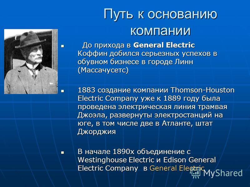 Путь к основанию компании До прихода в General Electric Коффин добился серьезных успехов в обувном бизнесе в городе Линн (Массачусетс) До прихода в General Electric Коффин добился серьезных успехов в обувном бизнесе в городе Линн (Массачусетс) 1883 с
