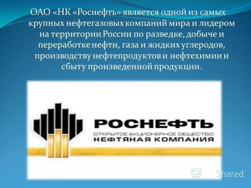 ОАО «НК «Роснефть» является одной из самых крупных нефтегазовых компаний мира и лидером на территории России по разведке, добыче и переработке нефти, газа и жидких углеродов, производству нефтепродуктов и нефтехимии и сбыту произведенной продукции.