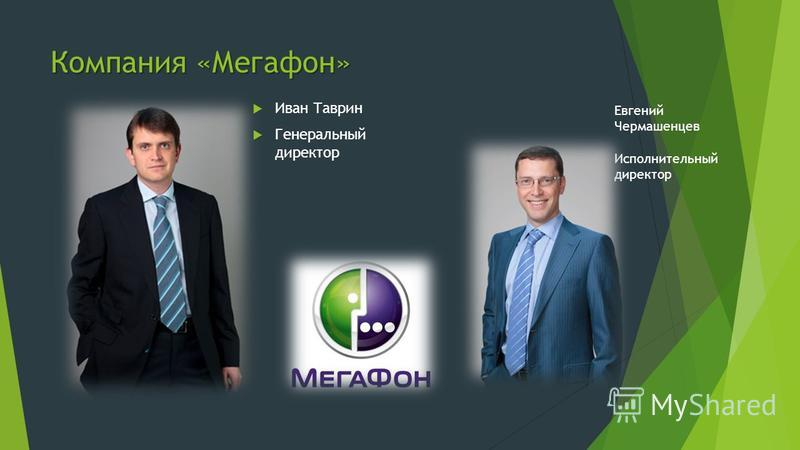 Компания «Мегафон» Иван Таврин Генеральный директор Евгений Чермашенцев Исполнительный директор