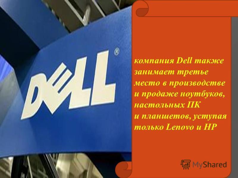 компания Dell также занимает третье место в производстве и продаже ноутбуков, настольных ПК и планшетов, уступая только Lenovo и HP