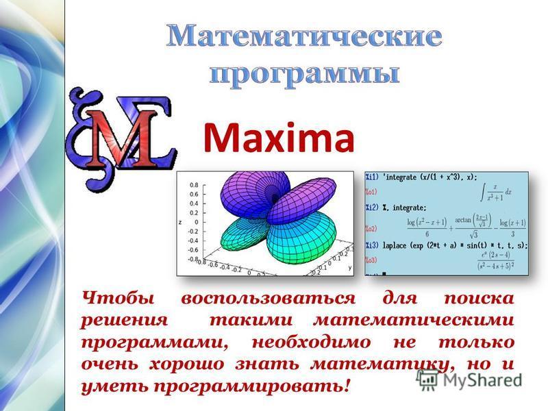 Чтобы воспользоваться для поиска решения такими математическими программами, необходимо не только очень хорошо знать математику, но и уметь программировать! Maxima