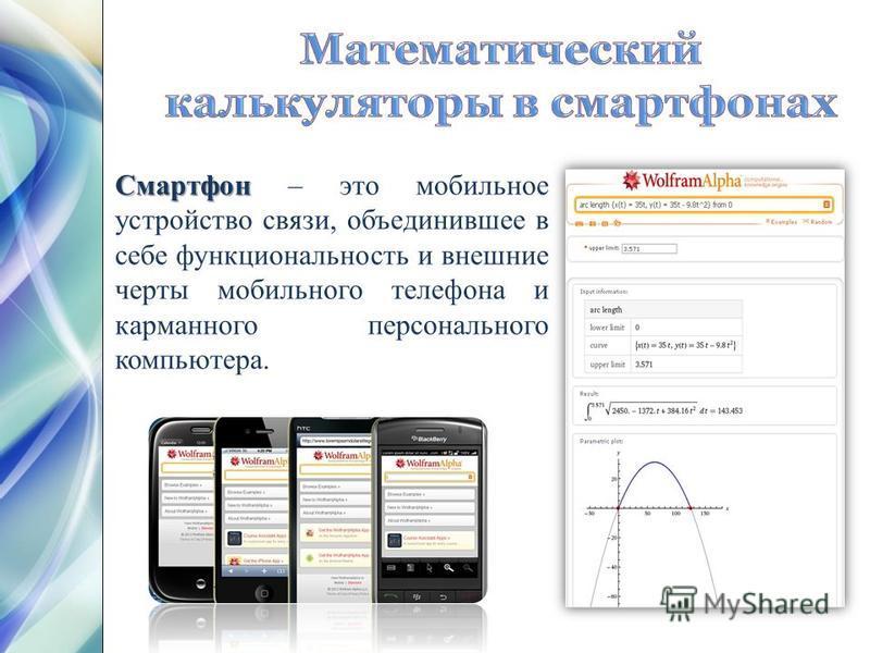 Смартфон Смартфон – это мобильное устройство связи, объединившее в себе функциональность и внешние черты мобильного телефона и карманного персонального компьютера.