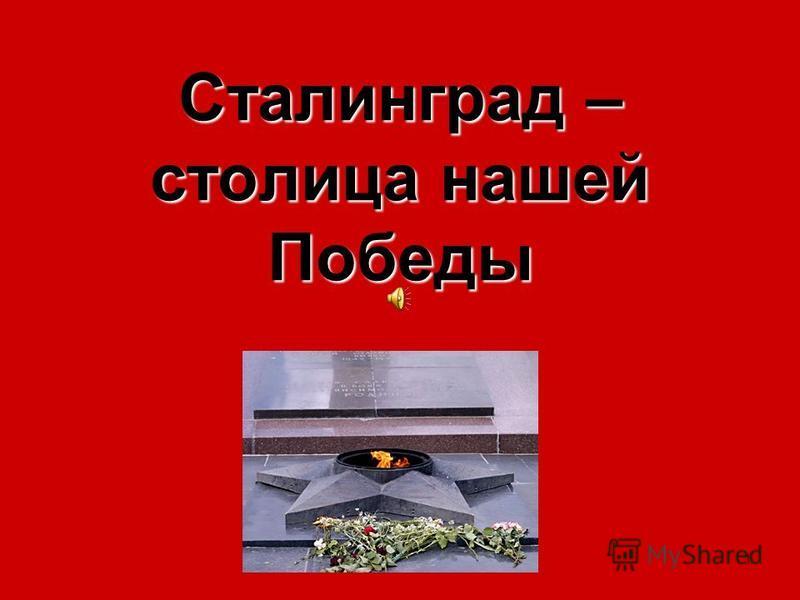 1 Сталинград – столица нашей Победы