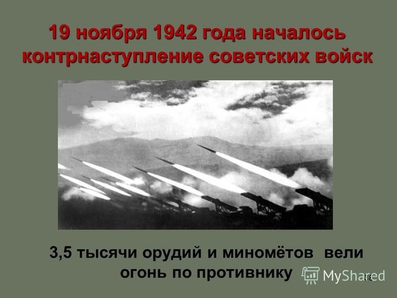 38 19 ноября 1942 года началось контрнаступление советских войск 3,5 тысячи орудий и миномётов вели огонь по противнику