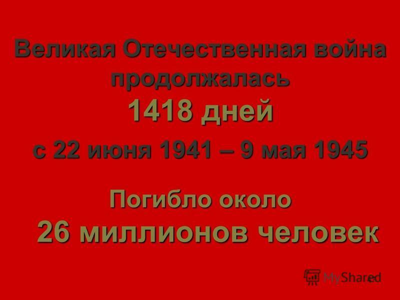 47 Великая Отечественная война продолжалась 1418 дней с 22 июня 1941 – 9 мая 1945 Погибло около 26 миллионов человек