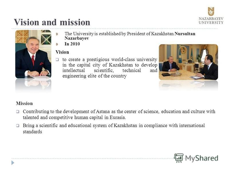 Vision and mission The University is established by President of Kazakhstan Nursultan Nazarbayev In 2010 Mission Contributing to the development of Astana as the center of science, education and culture with talented and competitive human capital in