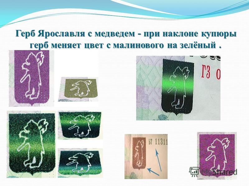 Герб Ярославля с медведем - при наклоне купюры герб меняет цвет с малинового на зелёный.