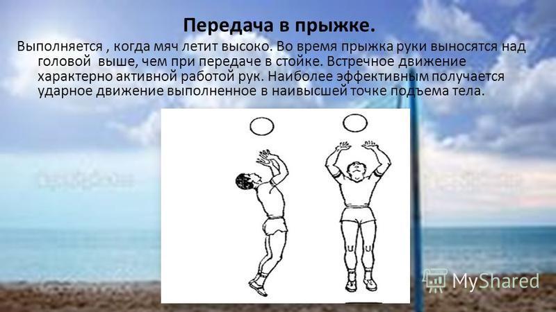 Передача в прыжке. Выполняется, когда мяч летит высоко. Во время прыжка руки выносятся над головой выше, чем при передаче в стойке. Встречное движение характерно активной работой рук. Наиболее эффективным получается ударное движение выполненное в наи