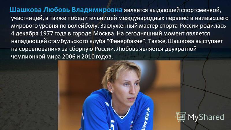 Шашкова Любовь Владимировна Шашкова Любовь Владимировна является выдающей спортсменкой, участницей, а также победительницей международных первенств наивысшего мирового уровня по волейболу. Заслуженный мастер спорта России родилась 4 декабря 1977 года