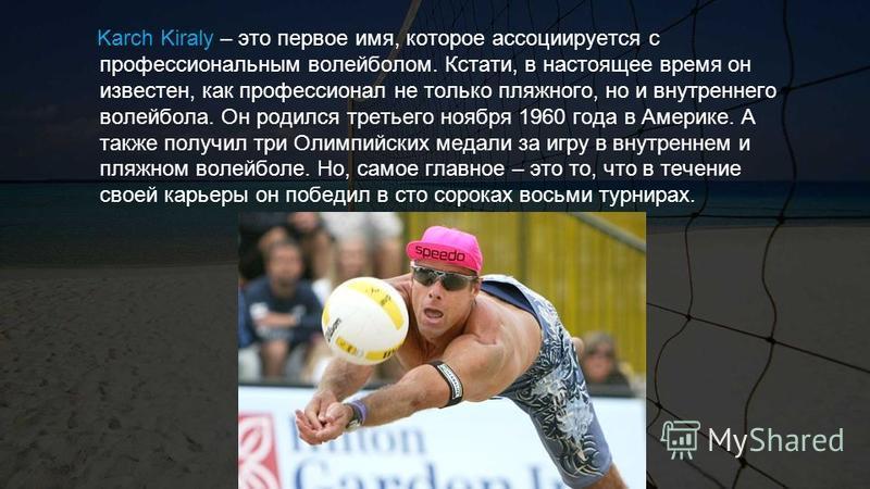 Karch Kiraly – это первое имя, которое ассоциируется с профессиональным волейболом. Кстати, в настоящее время он известен, как профессионал не только пляжного, но и внутреннего волейбола. Он родился третьего ноября 1960 года в Америке. А также получи