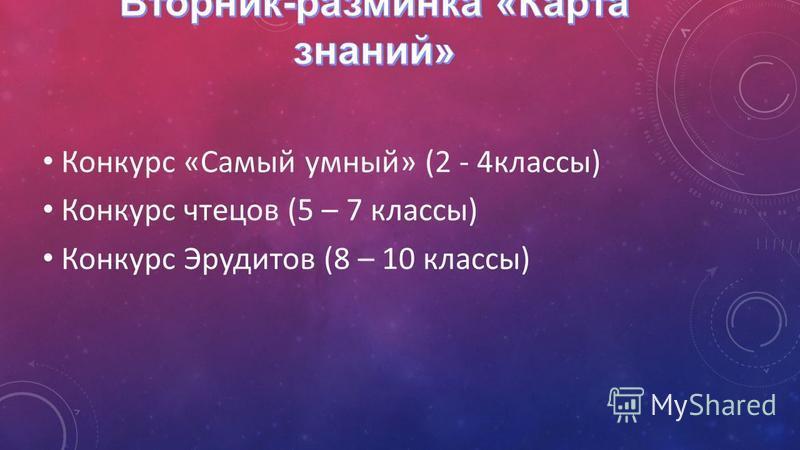 Конкурс «Самый умный» (2 - 4 классы) Конкурс чтецов (5 – 7 классы) Конкурс Эрудитов (8 – 10 классы)