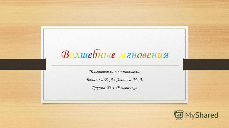Волшебные мгновения Волшебные мгновения Подготовили воспитатели: Бакалова Е. А.; Леонова М. А. Группа 4 «Ежевичка»