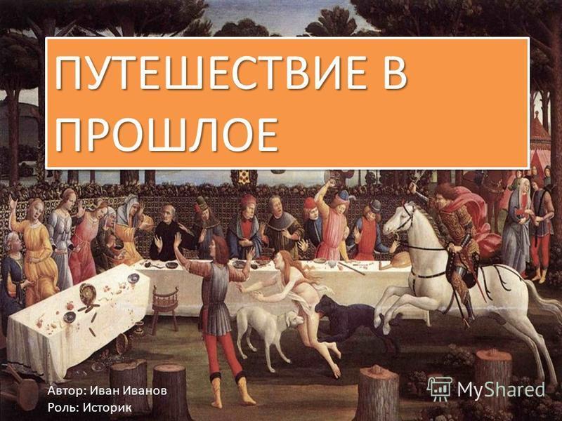 ПУТЕШЕСТВИЕ В ПРОШЛОЕ Автор: Иван Иванов Роль: Историк