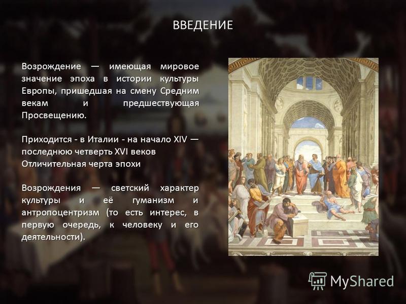 ВВЕДЕНИЕ Возрождение имеющая мировое значение эпоха в истории культуры Европы, пришедшая на смену Средним векам и предшествующая Просвещению. Приходится - в Италии - на начало XIV последнюю четверть XVI веков Отличительная черта эпохи Возрождения све