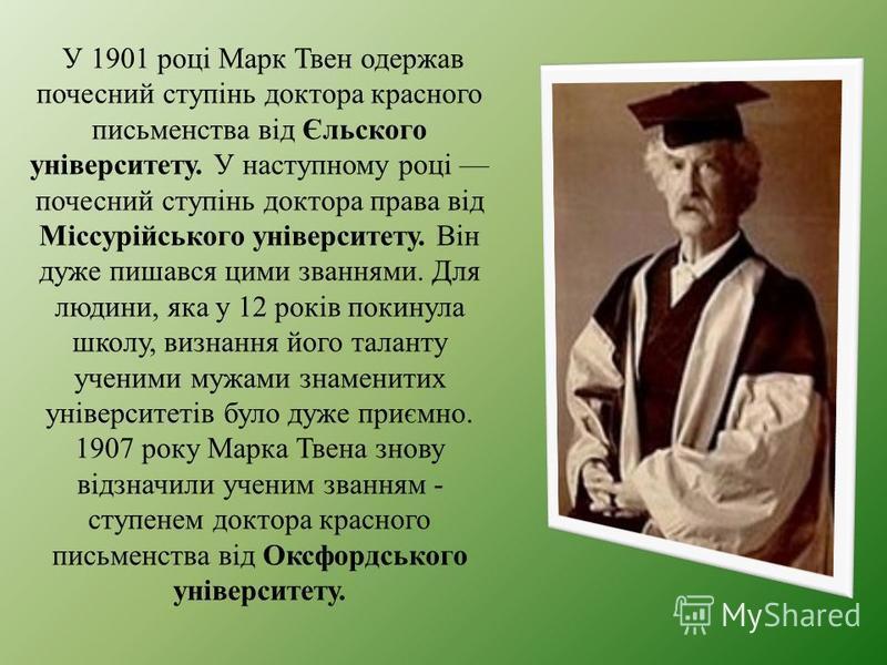 У 1901 році Марк Твен одержав почесний ступінь доктора красного письменства від Єльского університету. У наступному році почесний ступінь доктора права від Міссурійського університету. Він дуже пишався цими званнями. Для людини, яка у 12 років покину
