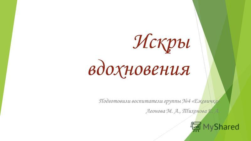 Искры вдохновения Подготовили воспитатели группы 4 «Ежевичка» Леонова М. А., Тихонова Е. А.