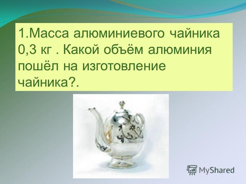 1. Масса алюминиевого чайника 0,3 кг. Какой объём алюминия пошёл на изготовление чайника?.