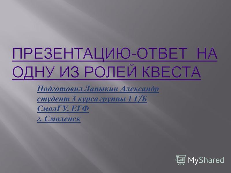 Подготовил Лапыкин Александр студент 3 курса группы 1 Г / Б СмолГУ, ЕГФ г. Смоленск