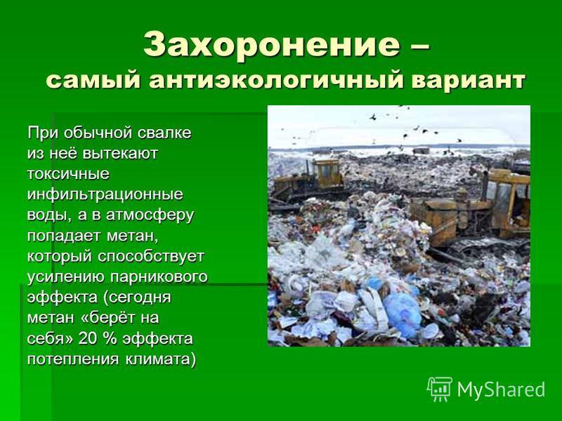 Захоронение – самый анти экологичный вариант При обычной свалке из неё вытекают токсичные инфильтрационные воды, а в атмосферу попадает метан, который способствует усилению парникового эффекта (сегодня метан «берёт на себя» 20 % эффекта потепления кл