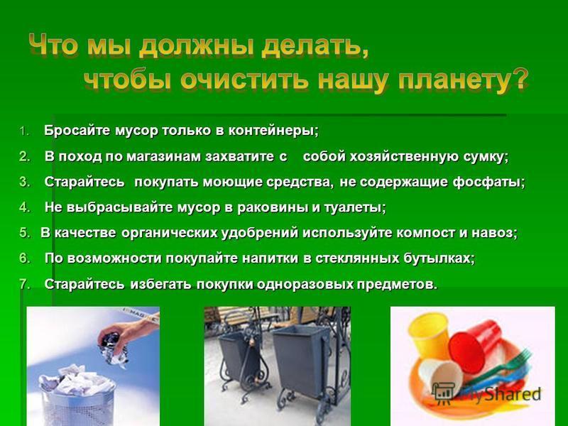 1. Бросайте мусор только в контейнеры; 2. В поход по магазинам захватите с собой хозяйственную сумку; 3. Старайтесь покупать моющие средства, не содержащие фосфаты; 4. Не выбрасывайте мусор в раковины и туалеты; 5. В качестве органических удобрений и