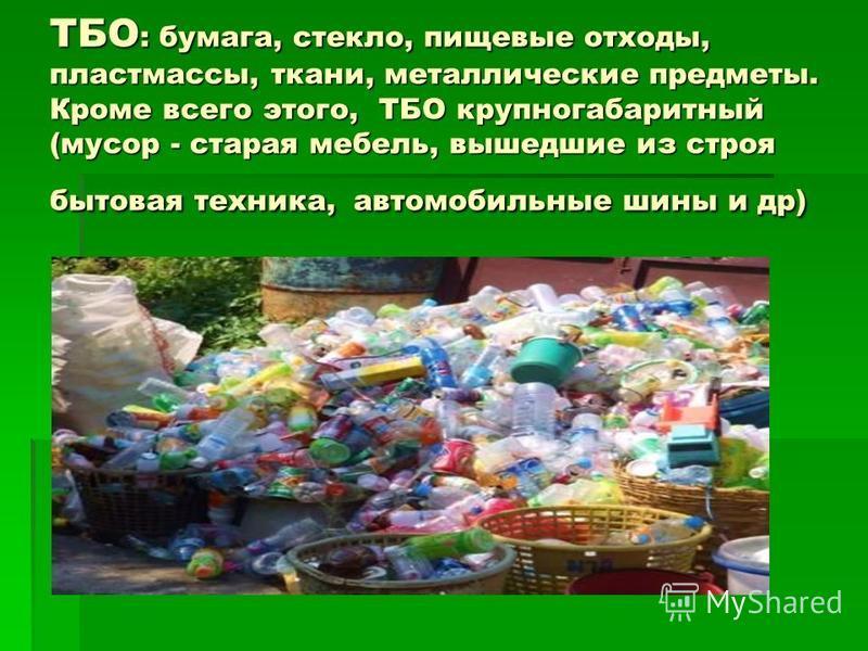 ТБО : бумага, стекло, пищевые отходы, пластмассы, ткани, металлические предметы. Кроме всего этого, ТБО крупногабаритный (мусор - старая мебель, вышедшие из строя бытовая техника, автомобильные шины и др)