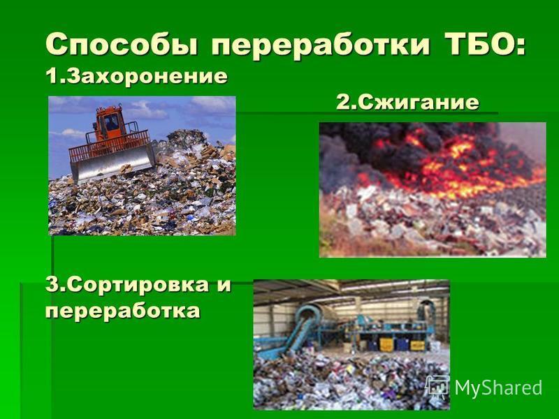 Способы переработки ТБО: 1. Захоронение 2. Сжигание 3. Сортировка и переработка