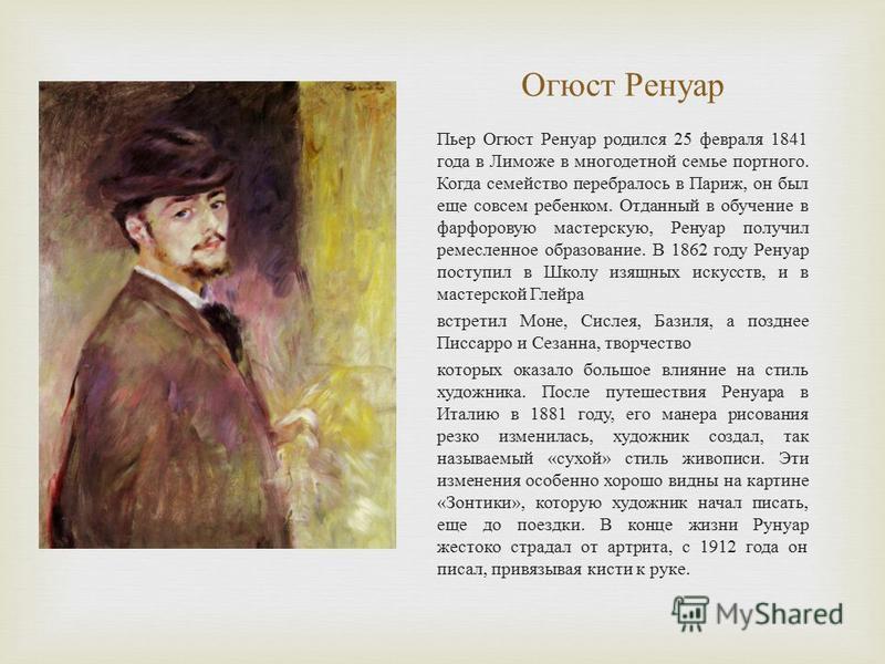 Огюст Ренуар Пьер Огюст Ренуар родился 25 февраля 1841 года в Лиможе в многодетной семье портного. Когда семейство перебралось в Париж, он был еще совсем ребенком. Отданный в обучение в фарфоровую мастерскую, Ренуар получил ремесленное образование. В