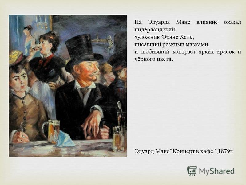 На Эдуарда Мане влияние оказал нидерландский художник Франс Халс, писавший резкими мазками и любивший контраст ярких красок и чёрного цвета. Эдуард Мане Концерт в кафе,1879 г.