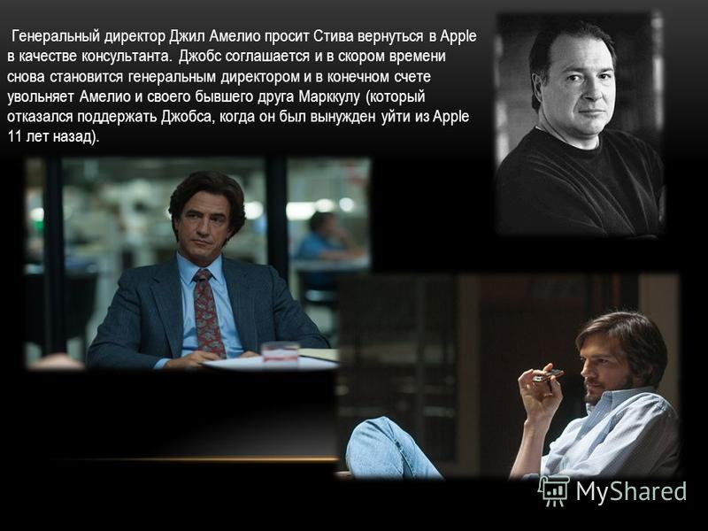 Генеральный директор Джил Амелио просит Стива вернуться в Apple в качестве консультанта. Джобс соглашается и в скором времени снова становится генеральным директором и в конечном счете увольняет Амелио и своего бывшего друга Марккулу (который отказал