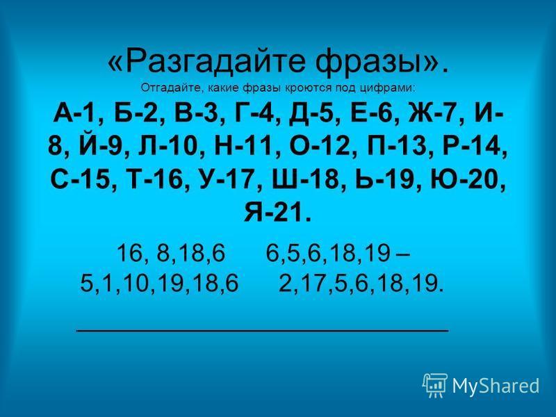 «Разгадайте фразы». Отгадайте, какие фразы кроются под цифрами: А-1, Б-2, В-3, Г-4, Д-5, Е-6, Ж-7, И- 8, Й-9, Л-10, Н-11, О-12, П-13, Р-14, С-15, Т-16, У-17, Ш-18, Ь-19, Ю-20, Я-21. 16, 8,18,6 6,5,6,18,19 – 5,1,10,19,18,6 2,17,5,6,18,19. ____________