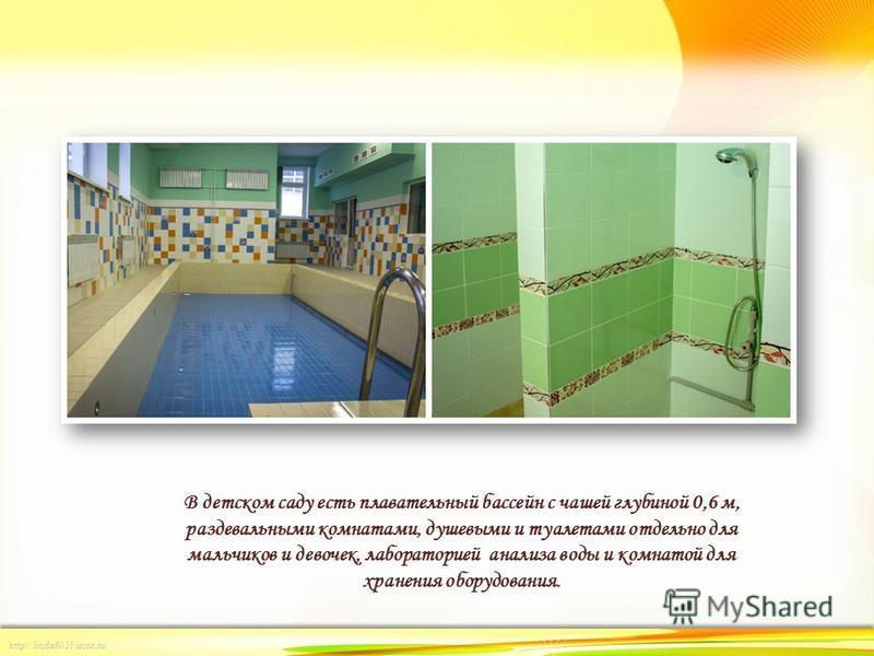 http://linda6035.ucoz.ru/ В детском саду есть плавательный бассейн с чашей глубиной 0,6 м, раздевальными комнатами, душевыми и туалетами отдельно для мальчиков и девочек, лабораторией анализа воды и комнатой для хранения оборудования.