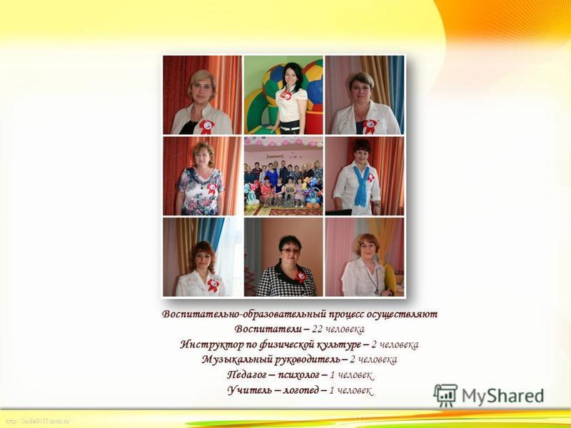 http://linda6035.ucoz.ru/ Воспитательно-образовательный процесс осуществляют Воспитатели – 22 человека Инструктор по физической культуре – 2 человека Музыкальный руководитель – 2 человека Педагог – психолог – 1 человек Учитель – логопед – 1 человек