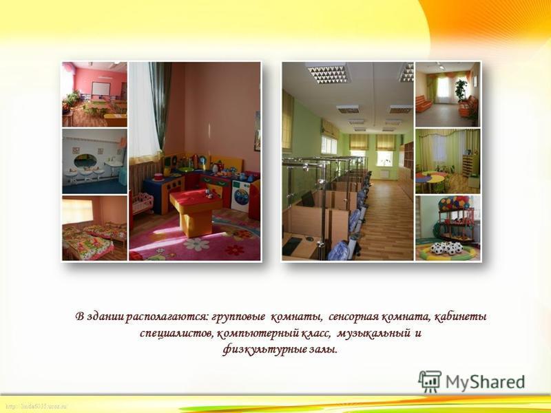 http://linda6035.ucoz.ru/ В здании располагаются: групповые комнаты, сенсорная комната, кабинеты специалистов, компьютерный класс, музыкальный и физкультурные залы.