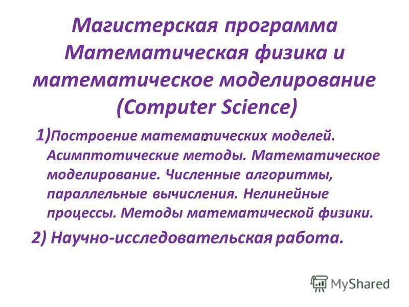 Магистерская программа Математическая физика и математическое моделирование (Computer Science). 1) Построение математических моделей. Асимптотические методы. Математическое моделирование. Численные алгоритмы, параллельные вычисления. Нелинейные проце