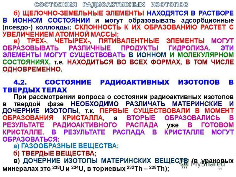 39 б) ЩЕЛОЧНО-ЗЕМЕЛЬНЫЕ ЭЛЕМЕНТЫ НАХОДЯТСЯ В РАСТВОРЕ В ИОННОМ СОСТОЯНИИ и могут образовывать адсорбционные (псевдо-) коллоиды; СКЛОННОСТЬ К ИХ ОБРАЗОВАНИЮ РАСТЕТ С УВЕЛИЧЕНИЕМ АТОМНОЙ МАССЫ; в) ТРЕХ-, ЧЕТЫРЕХ-, ПЯТИВАЛЕНТНЫЕ ЭЛЕМЕНТЫ МОГУТ ОБРАЗОВЫВ