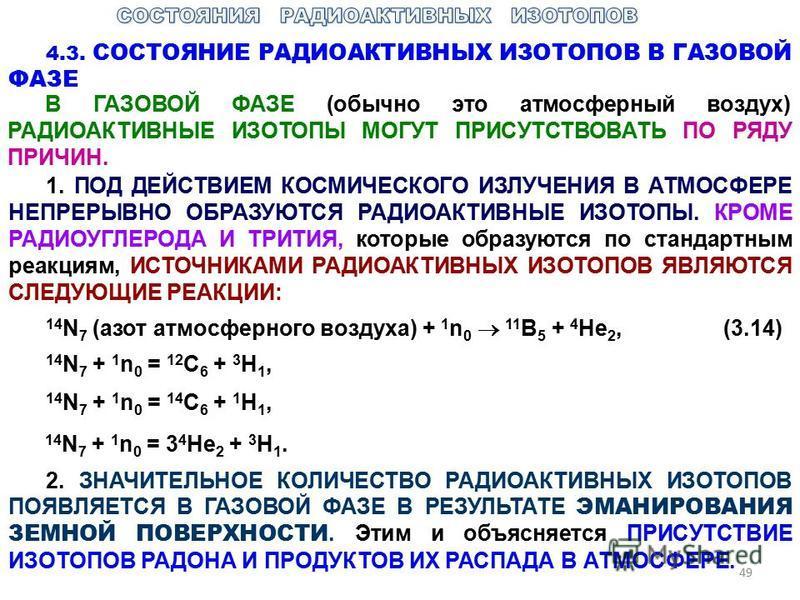 49 4.3. СОСТОЯНИЕ РАДИОАКТИВНЫХ ИЗОТОПОВ В ГАЗОВОЙ ФАЗЕ В ГАЗОВОЙ ФАЗЕ (обычно это атмосферный воздух) РАДИОАКТИВНЫЕ ИЗОТОПЫ МОГУТ ПРИСУТСТВОВАТЬ ПО РЯДУ ПРИЧИН. 1. ПОД ДЕЙСТВИЕМ КОСМИЧЕСКОГО ИЗЛУЧЕНИЯ В АТМОСФЕРЕ НЕПРЕРЫВНО ОБРАЗУЮТСЯ РАДИОАКТИВНЫЕ